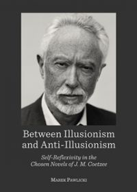 Between Illusionism and Anti-Illusionism Self-Reflexivity in the Chosen Novels of J. M. Coetzee